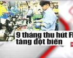Vốn FDI vào Việt Nam tăng mạnh - Lời khẳng định của các nhà đầu tư?