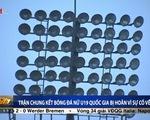 Chung kết nữ U19 quốc gia bị hủy do sự cố điện