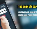Cảnh báo lừa đảo, lấy cắp thông tin tài khoản ngân hàng