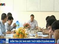 Bộ Công Thương và EVN kiểm tra các nhà máy thủy điện ở Quảng Nam