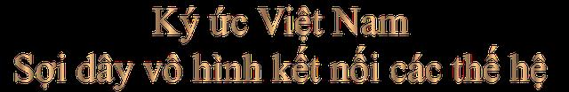 Ký ức Việt Nam: Sống dậy những thời khắc hào hùng của cả dân tộc - Ảnh 6.