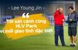 Trợ lý Lee Young Jin: Sát cánh cùng HLV Park vì mối giao tình đặc biệt