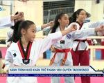 Câu chuyện hành trình khó khăn để trở thành 1 VĐV quyền Taekwondo
