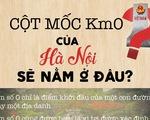 [Infographic] Cột mốc Km0 của Hà Nội sẽ nằm ở đâu?