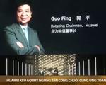 Huawei kêu gọi Mỹ ngừng tấn công chuỗi cung ứng toàn cầu