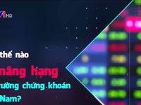 Làm thế nào để nâng hạng thị trường chứng khoán Việt Nam?