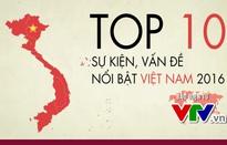 [INFOGRAPHIC] 10 sự kiện vàvấn đề nổi bật Việt Nam năm 2016