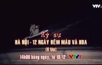 """Ký sự """"Hà Nội - 12 ngày đêm máu và hoa"""": Trở lại những năm tháng hào hùng của dân tộc"""