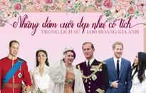 Những đám cưới đẹp như cổ tích trong lịch sử 100 năm hoàng gia Anh
