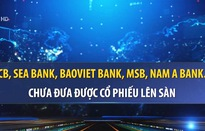 Nhiều ngân hàng lỡ hẹn đưa cổ phiếu lên sàn