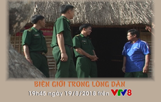 """Phóng sự """" Biên giới trong lòng dân"""" (19h45 Chủ nhật, 19/8) trên VTV8"""
