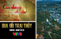 """Con đường di sản: """"Qua đồi Trại Thủy"""" (19h30 Chủ Nhật, 23/9) trên VTV8"""