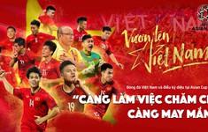 """Bóng đá Việt Nam và điều kỳ diệu tại Asian Cup 2019: """"Càng làm việc chăm chỉ, càng may mắn!"""""""
