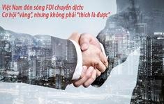 """Việt Nam đón sóng FDI chuyển dịch: Cơ hội """"vàng"""", nhưng không phải """"thích là được"""""""