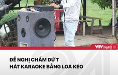 Đề xuất cấm hát Karaoke bằng loa kẹo kéo: Loa không sai, người hát sai?
