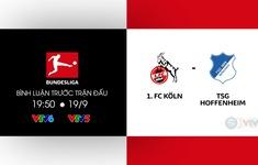 TRỰC TIẾP Vòng 1 Bundesliga, FC Cologne - Hoffenheim: Cập nhật đội hình xuất phát