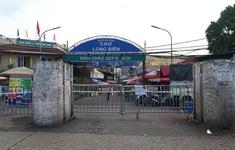 Tăng cường phong tỏa chợ Long Biên đảm bảo phòng dịch COVID-19
