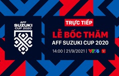 TRỰC TIẾP Lễ bốc thăm chia bảng AFF Suzuki Cup 2020: Chờ đợi bảng đấu của ĐT Việt Nam