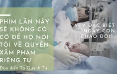"""Đạo diễn Tạ Quỳnh Tư – VTV Đặc biệt """"Ngày con chào đời"""": Phim lần này sẽ không có cớ để họ nói tôi về quyền xâm phạm riêng tư"""