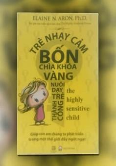 """Sách hay: """"Trẻ nhạy cảm - 4 chìa khóa vàng nuôi dạy trẻ thành công"""""""