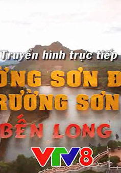 """Trường Sơn Đông gọi Trường Sơn Tây: """"Về bến Long Đại"""" (20h15, VTV8)"""
