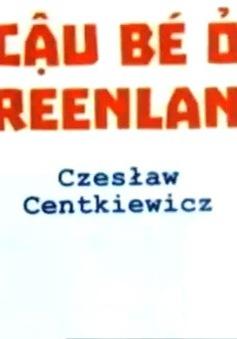 """""""Anaruk - cậu bé ở Greenland"""" và cuộc sống của người Eskimo"""