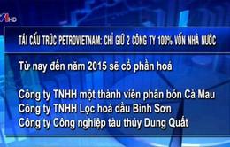 Tái cấu trúc PetroVietnam: Chỉ giữ 2 công ty 100% vốn Nhà nước