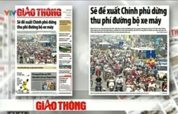 Báo chí toàn cảnh (13-19/7): Băn khoăn việc dừng thu phí đường bộ xe máy