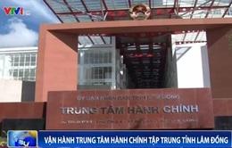 Lâm Đồng: Vận hành Trung tâm Hành chính tập trung