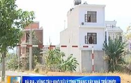 Bà Rịa - Vũng Tàu: Khó xử lý tình trạng xây nhà trái phép