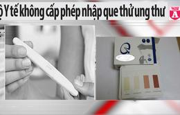 Điểm báo sáng 17/12: Bộ Y tế không cấp phép nhập que thử ung thư