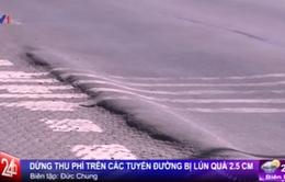 Bộ GTVT: Dừng thu phí trên các tuyến đường bị lún quá 2,5 cm