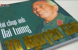 Sách hay: Tôi chụp ảnh Đại tướng Võ Nguyên Giáp
