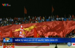 Câu chuyện AFF Suzuki Cup 2016: Niềm tự hào lá cờ Tổ quốc Việt Nam trên sân cỏ