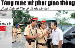Điểm báo 23/6: Tăng mức xử phạt giao thông với 152 lỗi vi phạm