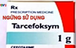 Ngừng mua bán, sử dụng thuốc Tarcefoksym do nhiều phản ứng phụ