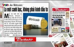 """Báo chí Toàn cảnh 24/12: """"Điểm nóng"""" Bitcoin"""