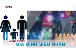 """Gameshow """"Gia đình siêu nhân"""" (21h15 Chủ nhật hàng tuần trên VTV8)"""