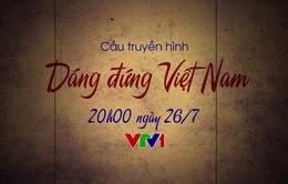 Cầu truyền hình Dáng đứng Việt Nam: Những câu chuyện đặc biệt chưa từng được kể (20h, VTV1)
