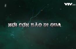 """Chuyện Biển Chuyện Người """"Nơi cơn bão đi qua"""" (8h45 thứ Bảy, 2/12)"""