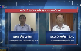 Bắt tạm giam Phó Tổng Giám đốc Tập đoàn Dầu khí Quốc gia Việt Nam PVN