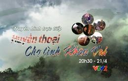 Truyền hình trực tiếp Huyền thoại chợ tình Khâu Vai (20h30, VTV2)