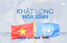 """Đón xem """"Khát vọng hòa bình"""" - Phim tài liệu kỷ niệm 40 năm Việt Nam gia nhập Liên Hợp Quốc"""