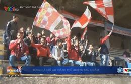 Câu chuyện thể thao: Bóng đá trở lại thành phố Aleppo sau 5 năm
