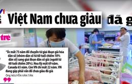 """Việt Nam """"chưa giàu đã già"""""""