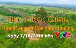 """Văn học nghệ thuật: """"Ca sĩ Ngọc Quang - Người con xứ Nẫu"""" (07/10 trên VTV8)"""