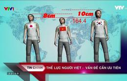 Vì sao thể trạng người Việt Nam kém nhiều nước trong khu vực?