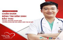 Trái tim cho em: Livestream chẩn đoán bệnh tim bẩm sinh bào thai