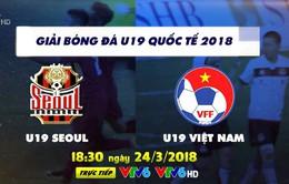 Giải bóng đá U19 quốc tế 2018: U19 Seoul - U19 Việt Nam (18h30, trực tiếp trên VTV6)