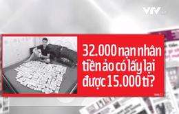 Cơ hội nào để 32.000 nạn nhân tiền ảo lấy lại được 15.000 tỷ đồng?